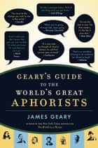 Geary's Guide to the World's Great Aphorists ebook by James Geary