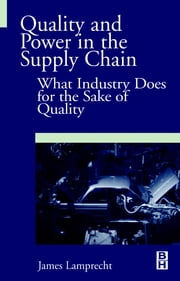 Quality and Power in the Supply Chain: What Industry does for the Sake of Quality ebook by Lamprecht, James