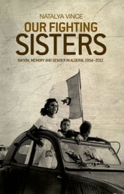 Our fighting sisters: Nation, memory and gender in Algeria, 1954-2012 ebook by Natalya Vince