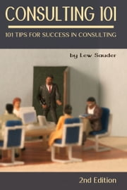 Consulting 101: 101 Tips for Success in Consulting - 2nd Edition ebook de Lew Sauder