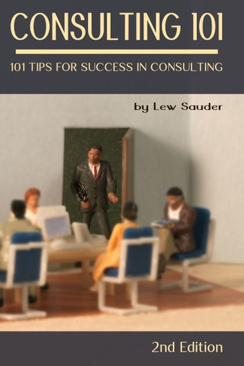 Consulting 101: 101 Tips for Success in Consulting - 2nd Edition ebook by Lew Sauder
