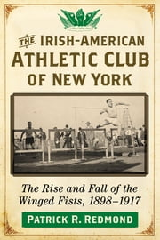 The Irish-American Athletic Club of New York - The Rise and Fall of the Winged Fists, 1898–1917 ebook by Patrick R. Redmond