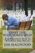 Only The Watchmen Weep ebook by Jim Magwood