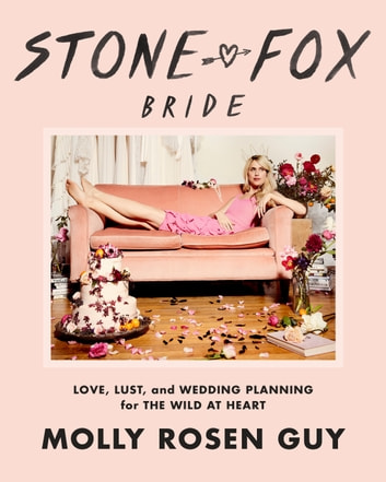 Stone Fox Bride - Love, Lust, and Wedding Planning for the Wild at Heart ebook by Molly Rosen Guy