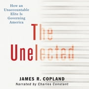 The Unelected - How an Unaccountable Elite is Governing America audiobook by James R. Copland