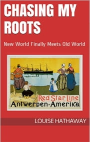 Chasing My Roots: New World Finally Meets Old World ebook by Louise Hathaway