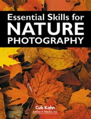 Essential Skills for Nature Photography ebook by Kahn, Cub
