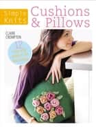 Simple Knits: Cushions & Pillows - 12 Easy-Knit Projects for Your Home ebook by Claire Crompton