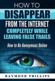 How to Disappear From The Internet Completely While Leaving False Trails ebook by Raymond Phillips