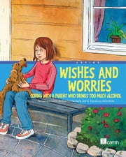 Wishes and Worries - Coping with a Parent Who Drinks Too Much Alcohol ebook by Presented by the Centre for Addiction and Mental Health (CAMH)