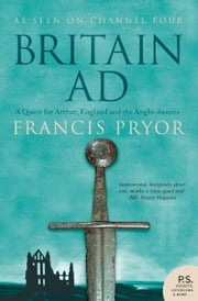 Britain AD: A Quest for Arthur, England and the Anglo-Saxons ebook by Francis Pryor