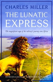 Lunatic Express - The Magnificent Saga of the Railway's Journey into Africa ebook by Charles Miller,Christian Wolmar