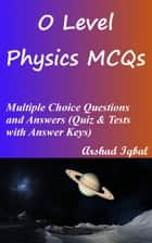 O Level Physics MCQs: Multiple Choice Questions and Answers (Quiz & Tests with Answer Keys) ebook by Arshad Iqbal