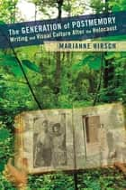 The Generation of Postmemory - Writing and Visual Culture After the Holocaust ebook by Marianne Hirsch