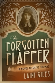 The Forgotten Flapper: A Novel of Olive Thomas ebook by Laini Giles