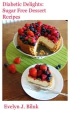 Diabetic Delights: Sugar Free Dessert Recipes eBook by Dr. Evelyn J Biluk