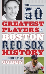 The 50 Greatest Players in Boston Red Sox History ebook by Robert W. Cohen