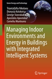 Managing Indoor Environments and Energy in Buildings with Integrated Intelligent Systems ebook by Triantafyllia Nikolaou,Dionysia Kolokotsa,George Stavrakakis,Apostolos Apostolou,Corneliu Munteanu