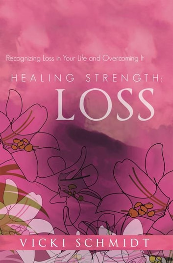 Healing Strength: Loss - Recognizing Loss in Your Life and Overcoming It ebook by Vicki Schmidt