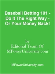 Baseball Betting 101 - Do It The Right Way - Or Your Money Back! ebook by Editorial Team Of MPowerUniversity.com