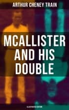 Mcallister and His Double (Illustrated Edition) - Collection of Detective Mysteries, Legal Thrillers & Courtroom Intrigues ebook by F. C. Yohn, Arthur Cheney Train