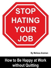 Stop Hating Your Job: How to Be Happy at Work without Quitting ebook by Melissa Anzman