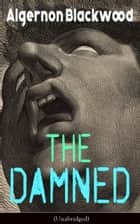 The Damned (Unabridged) - Horror Classic from one of the most prolific writers of supernatural stories, also known for The Willows, The Wendigo, The Human Chord, John Silence, The Empty House and Other Ghost Stories… ebook by Algernon Blackwood