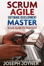 Scrum Agile Software Development Master - Scrum Guide For Beginners ebook by Joseph Joyner