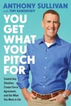 You Get What You Pitch For - Control Any Situation, Create Fierce Agreement, and Get What You Want In Life ebook by Anthony Sullivan, Tim Vandehey