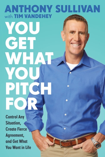 You Get What You Pitch For - Control Any Situation, Create Fierce Agreement, and Get What You Want In Life ebook by Anthony Sullivan,Tim Vandehey