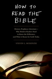 How to Read the Bible - History, Prophecy, Literature--Why Modern Readers Need to Know the Difference and What It Means for Faith Today ebook by Steven L McKenzie
