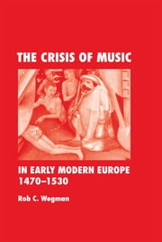 The Crisis of Music in Early Modern Europe, 1470-1530 ebook by Rob  C. Wegman