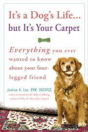 It's a Dog's Life...but It's Your Carpet - Everything You Ever Wanted to Know About Your Four-Legged Friend ebook by Dr. Justine Lee