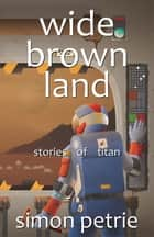 Wide Brown Land - stories of Titan ebook by Simon Petrie