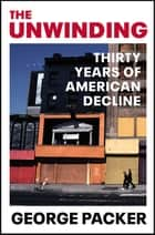 The Unwinding - Thirty Years of American Decline eBook by George Packer