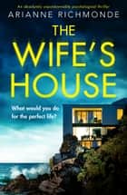 The Wife's House - An absolutely unputdownable psychological thriller eBook by Arianne Richmonde