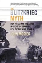 The Blitzkrieg Myth - How Hitler and the Allies Misread the Strategic Realities of World War II ebook by John Mosier