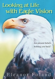 Looking at Life with Eagle Vision - Are present beliefs holding you back? ebook by Eleanor Foland