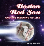 Boston Red Sox and the Meaning of Life ebook by Mark Rucker