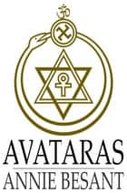 Avataras - Four Lectures Delivered at the Twenty-Fourth Anniversary Meeting of the Theosophical Society at Adyar, Madras, December, 1899 ebook by Annie Besant