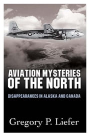 Aviation Mysteries of the North - Disappearances in Alaska and Canada ebook by Gregory Liefer