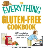 The Everything Gluten-Free Cookbook: 300 Appetizing Recipes Tailored to Your Needs! ebook by Maar, Nancy T.