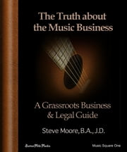 The Truth About the Music Business - A Grass Roots Business and Legal Guide! ebook by Steve Moore, B.A., J.D.