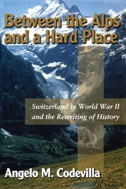 Between the Alps and a Hard Place - Switzerland in World War II and the Rewriting of History ebook by Angelo M. Codevilla