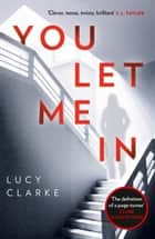 You Let Me In: The most chilling, unputdownable page-turner of 2018 ebook by Lucy Clarke