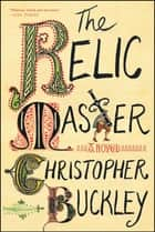 The Relic Master - A Novel ebook by Christopher Buckley