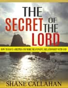 The Secret of the Lord: How to Have a Deeper and More Meaningful Relationship With God ebook by Shane Callahan