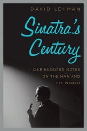 Sinatra's Century - One Hundred Notes on the Man and His World ebook by David Lehman