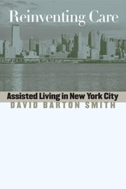 Reinventing Care: Assisted Living in New York City ebook by Smith, David Barton