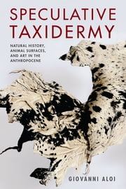 Speculative Taxidermy - Natural History, Animal Surfaces, and Art in the Anthropocene ebook by Giovanni Aloi